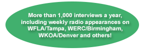 More than 1,000 interviews a year, including regular radio appearances on WFLA/Tampa, WERC/Birmingham, WKOA/Denver and others!